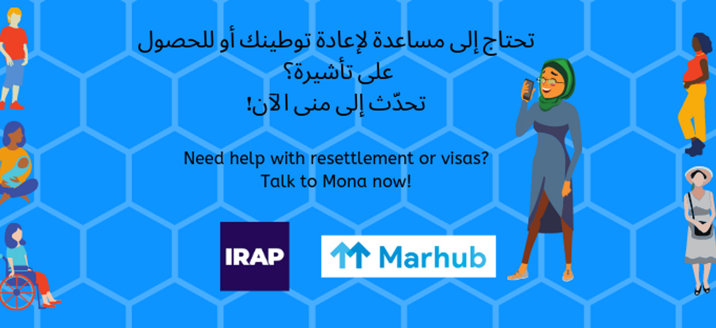 "A graphic reads ""Need help with resettlement or visas? Talk to Mona now!"" in Arabic and then English. Centered along the bottom are the square IRAP logo (acronym in bold white text against purple background) and a horizontal white rectangle with the text ""Marhub"" in light blue text next to two upward pointing light blue arrows. There are illustrations of 10 or so diverse people against a light blue honeycomb background. There are many different kinds of people represented - men, women, young, old, hijabis, disabled, parents, pregnant, Black, white, Asian, Middle Eastern."