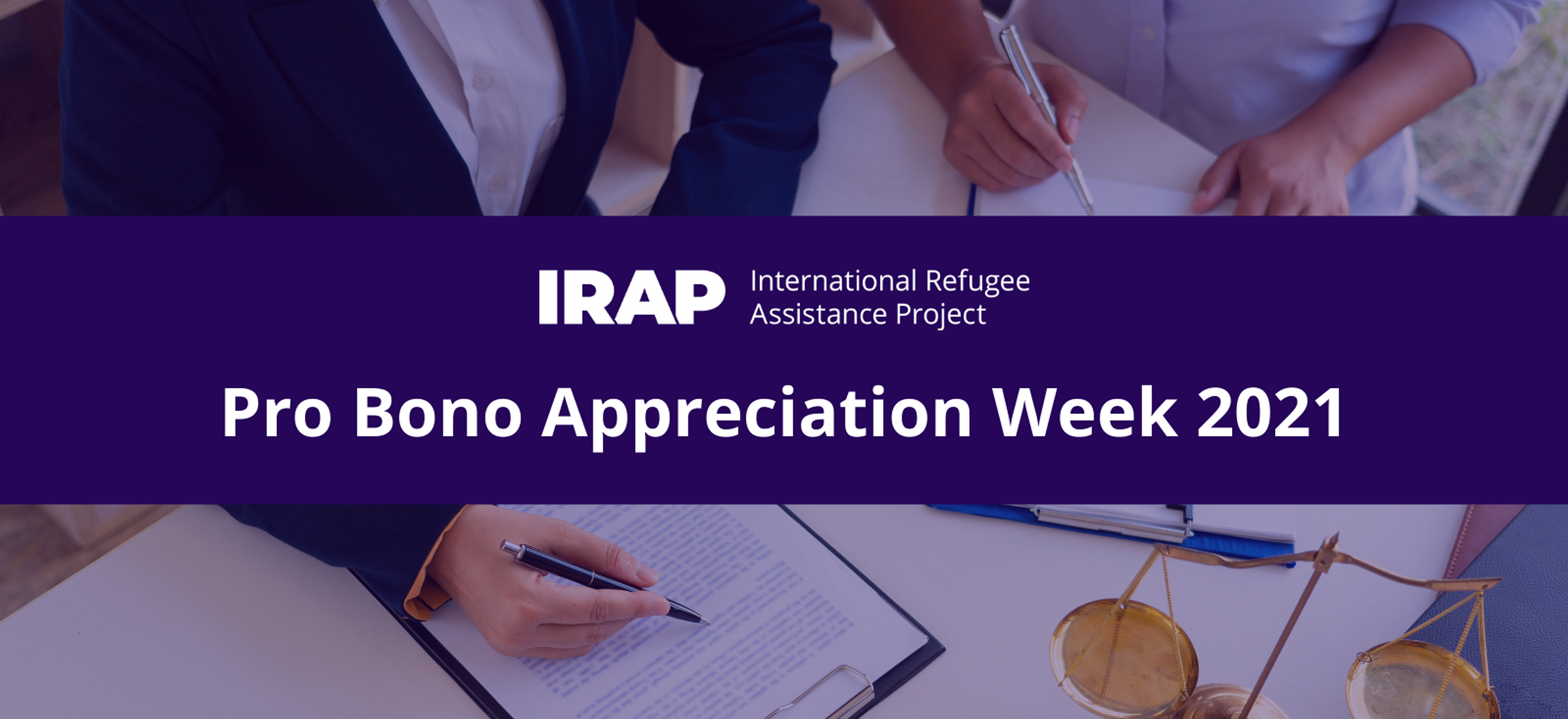A purple banner with the IRAP logo and the text Pro Bono Appreciation Week 2021 is overlaid above an image of two attorneys' hands working side by side at a table. Legal forms and a gold scale of justice is visible.