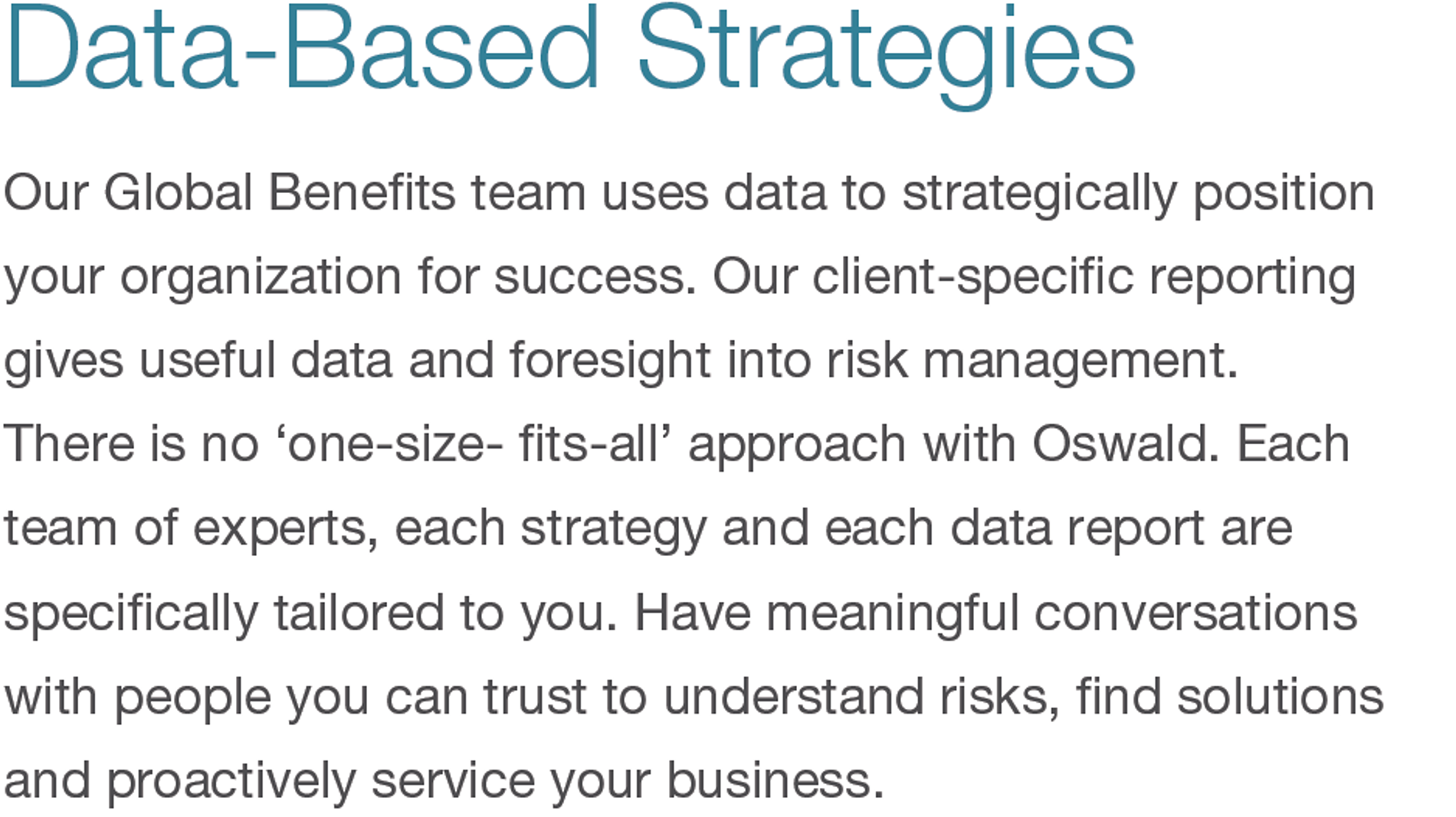Data-Based Strategies. Our Global Benefits team uses data to strategically position your organization for success. Our client-specific reporting gives useful data and foresight into risk management. There is no 'one-size- fits-all' approach with Oswald. Each team of experts, each strategy and each data report are specifically tailored to you. Have meaningful conversations with people you can trust to understand risks, find solutions and proactively service your business.