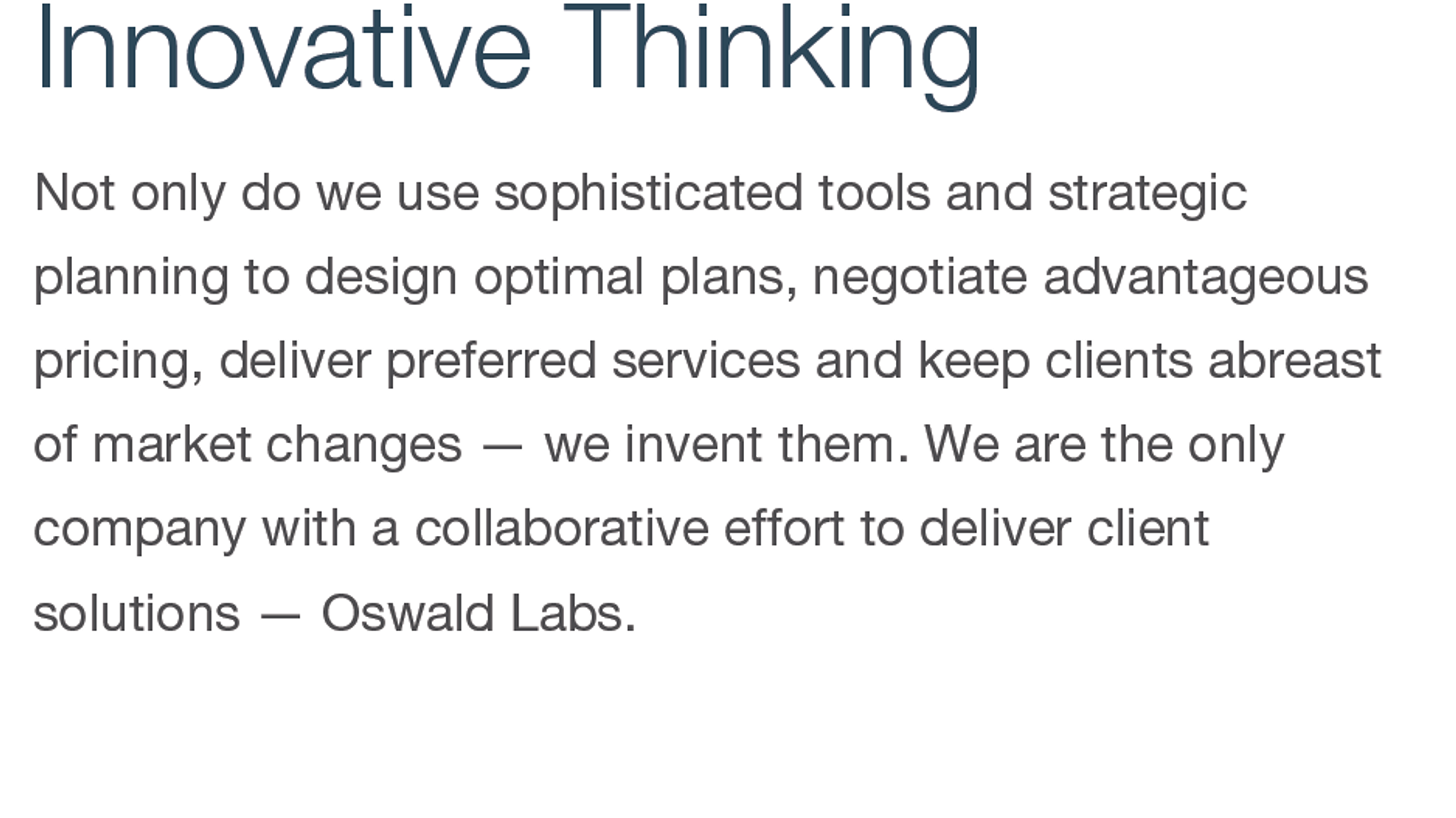 Innovative Thinking. Not only do we use sophisticated tools and strategic planning to design optimal plans, negotiate advantageous pricing, deliver preferred services and keep clients abreast of market changes — we invent them. We are the only company with a collaborative effort to deliver client solutions — Oswald Labs.