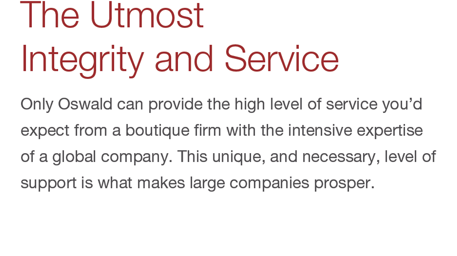 The Utmost Integrity and Service. Only Oswald can provide the high level of service you'd expect from a boutique firm with the intensive expertise of a global company. This unique, and necessary, level of support is what makes large companies prosper.