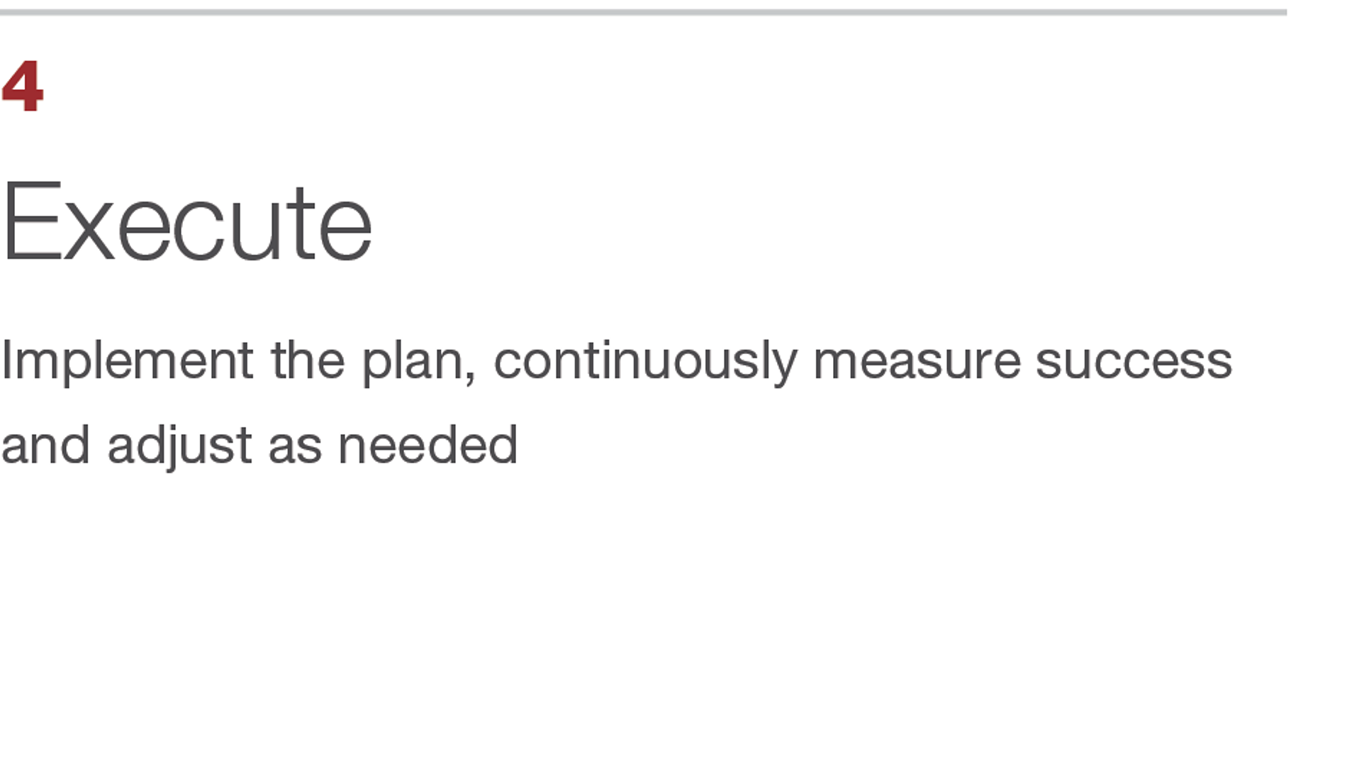 Execute. Implement the plan, continuously measure success and adjust as needed